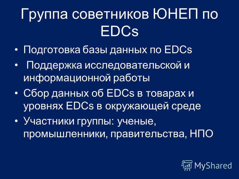 Группа советников ЮНЕП по EDCs Подготовка базы данных по EDCs Поддержка исследовательской и информационной работы Сбор данных об EDCs в товарах и уровнях EDCs в окружающей среде Участники группы: ученые, промышленники, правительства, НПО
