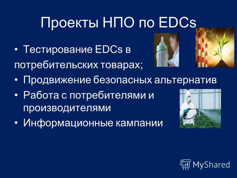 Проекты НПО по EDCs Тестирование EDCs в потребительских товарах; Продвижение безопасных альтернатив Работа с потребителями и производителями Информационные кампании