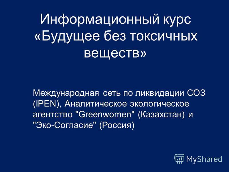 Информационный курс «Будущее без токсичных веществ» Международная сеть по ликвидации СОЗ (IPEN), Аналитическое экологическое агентство Greenwomen (Казахстан) и Эко-Согласие (Россия)
