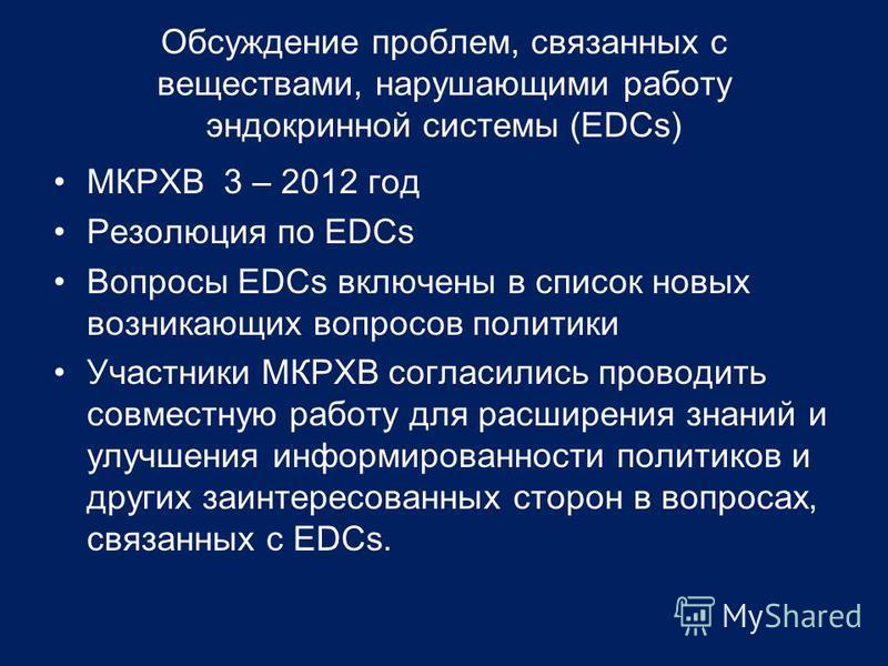 Обсуждение проблем, связанных с веществами, нарушающими работу эндокринной системы (EDCs) МКРХВ 3 – 2012 год Резолюция по EDCs Вопросы EDCs включены в список новых возникающих вопросов политики Участники МКРХВ согласились проводить совместную работу