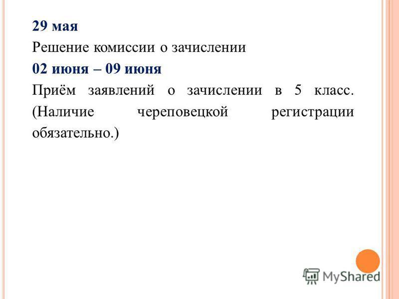29 мая Решение комиссии о зачислении 02 июня – 09 июня Приём заявлений о зачислении в 5 класс. (Наличие череповецкой регистрации обязательно.)