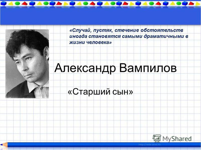 Александр Вампилов «Старший сын» «Случай, пустяк, стечение обстоятельств иногда становятся самыми драматичными в жизни человека»