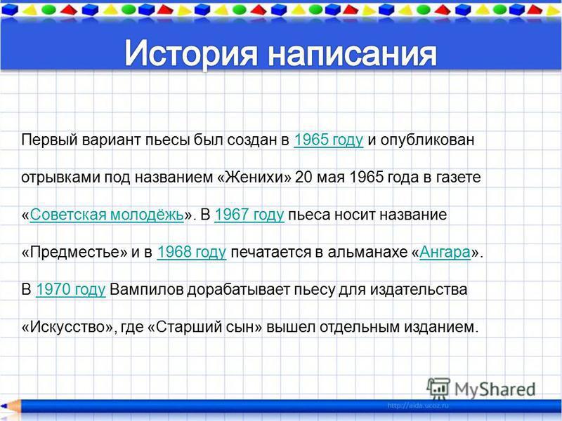 Первый вариант пьесы был создан в 1965 году и опубликован отрывками под названием «Женихи» 20 мая 1965 года в газете «Советская молодёжь». В 1967 году пьеса носит название «Предместье» и в 1968 году печатается в альманахе «Ангара».1965 году Советская