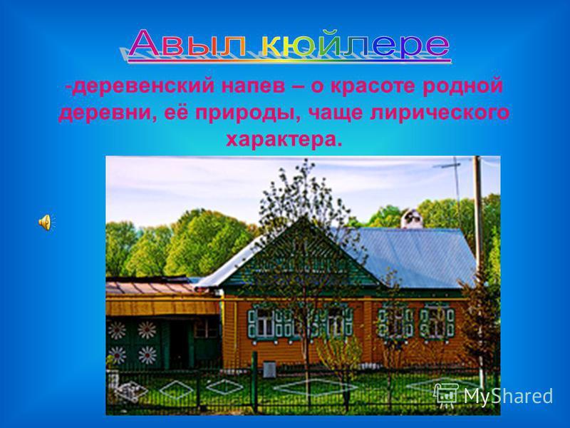 -деревенский напев – о красоте родной деревни, её природы, чаще лирического характера.