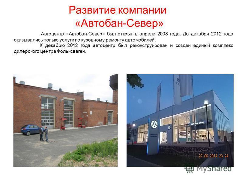 Развитие компании « Автобан - Север » Автоцентр «Автобан-Север» был открыт в апреле 2008 года. До декабря 2012 года оказывались только услуги по кузовному ремонту автомобилей. К декабрю 2012 года автоцентр был реконструирован и создан единый комплекс
