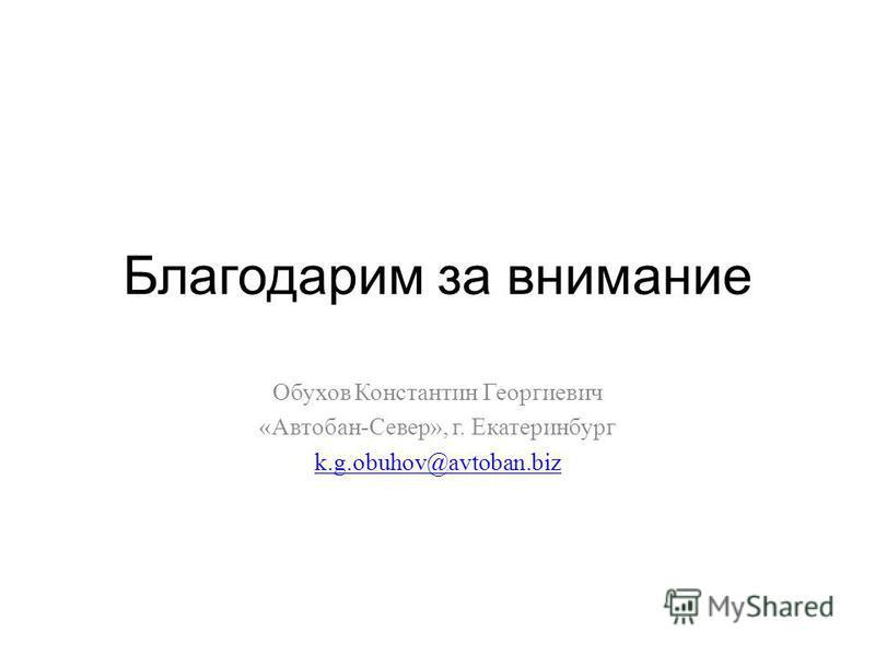 Благодарим за внимание Обухов Константин Георгиевич « Автобан - Север », г. Екатеринбург k.g.obuhov@avtoban.biz