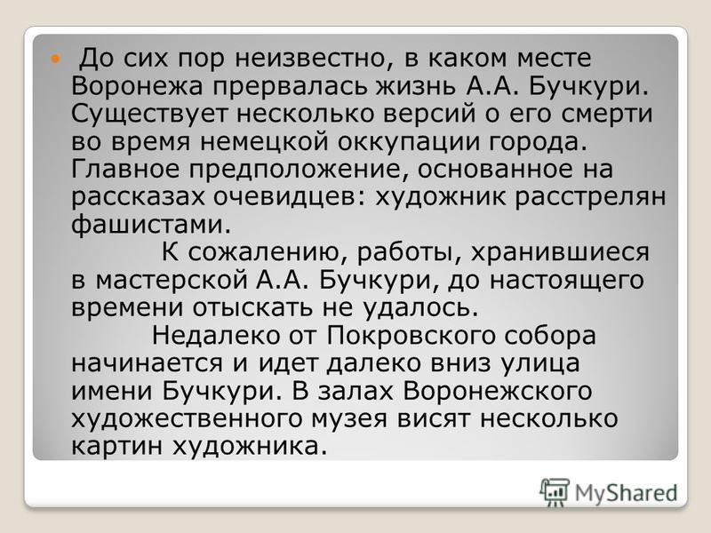 До сих пор неизвестно, в каком месте Воронежа прервалась жизнь А.А. Бучкури. Существует несколько версий о его смерти во время немецкой оккупации города. Главное предположение, основанное на рассказах очевидцев: художник расстрелян фашистами. К сожал