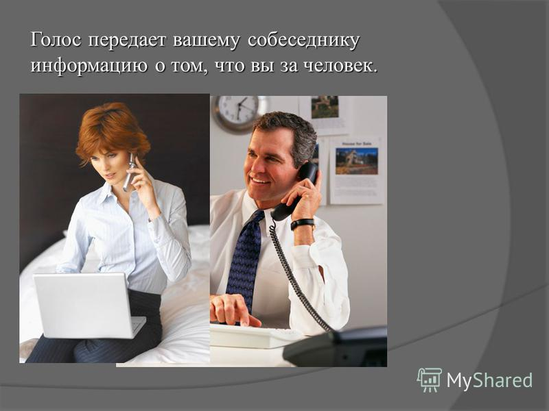 Голос передает вашему собеседнику информацию о том, что вы за человек.