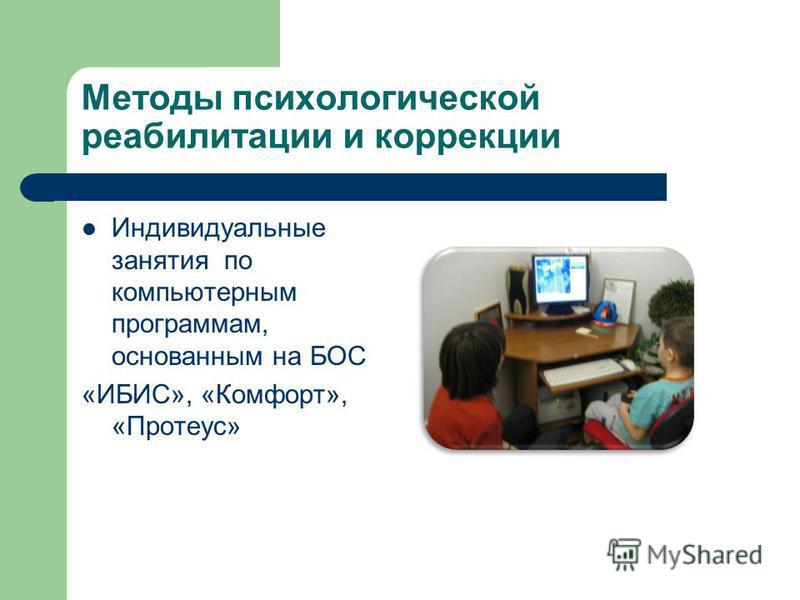 Методы психологической реабилитации и коррекции Индивидуальные занятия по компьютерным программам, основанным на БОС «ИБИС», «Комфорт», «Протеус»