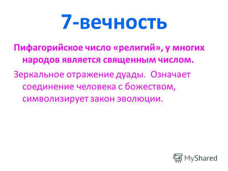 7-вечность Пифагорийское число «религий», у многих народов является священным числом. Зеркальное отражение дуады. Означает соединение человека с божеством, символизирует закон эволюции.