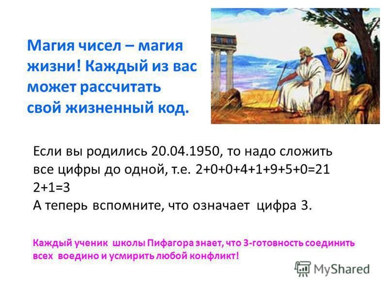 Магия чисел – магия жизни! Каждый из вас может рассчитать свой жизненный код. Если вы родились 20.04.1950, то надо сложить все цифры до одной, т.е. 2+0+0+4+1+9+5+0=21 2+1=3 А теперь вспомните, что означает цифра 3. Каждый ученик школы Пифагора знает,