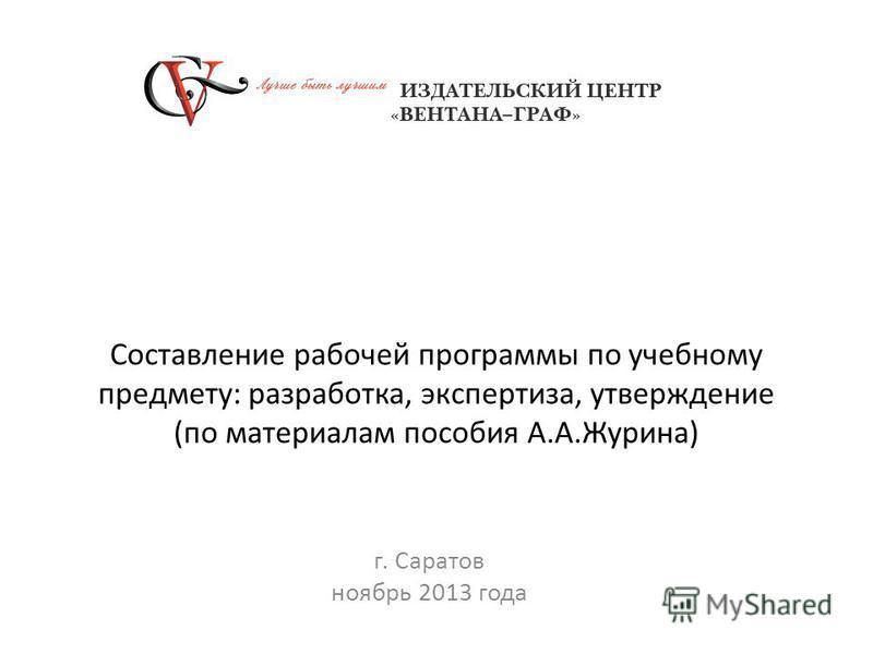 Составление рабочей программы по учебному предмету: разработка, экспертиза, утверждение (по материалам пособия А.А.Журина) г. Саратов ноябрь 2013 года