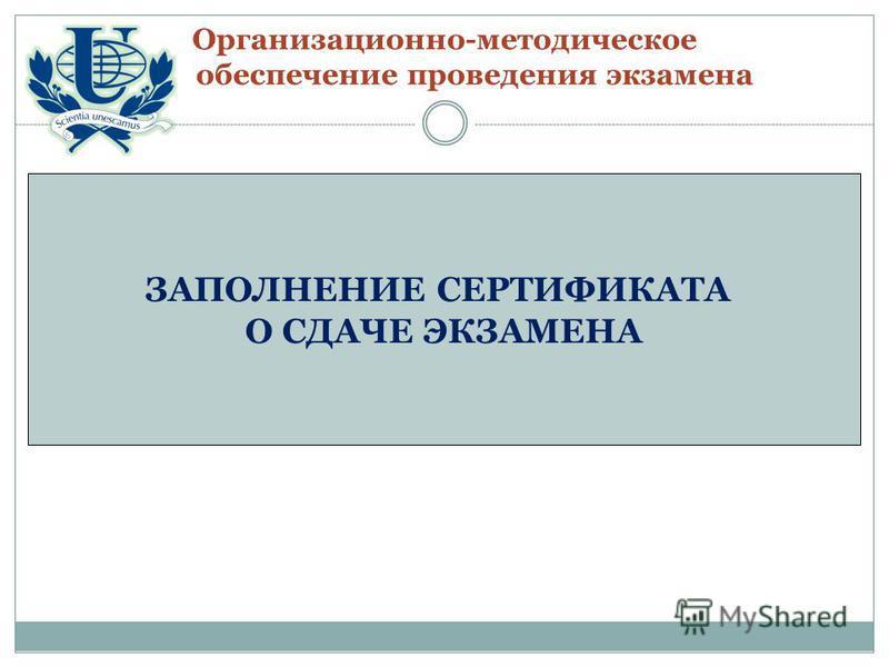 Организационно-методическое обеспечение проведения экзамена ЗАПОЛНЕНИЕ СЕРТИФИКАТА О СДАЧЕ ЭКЗАМЕНА