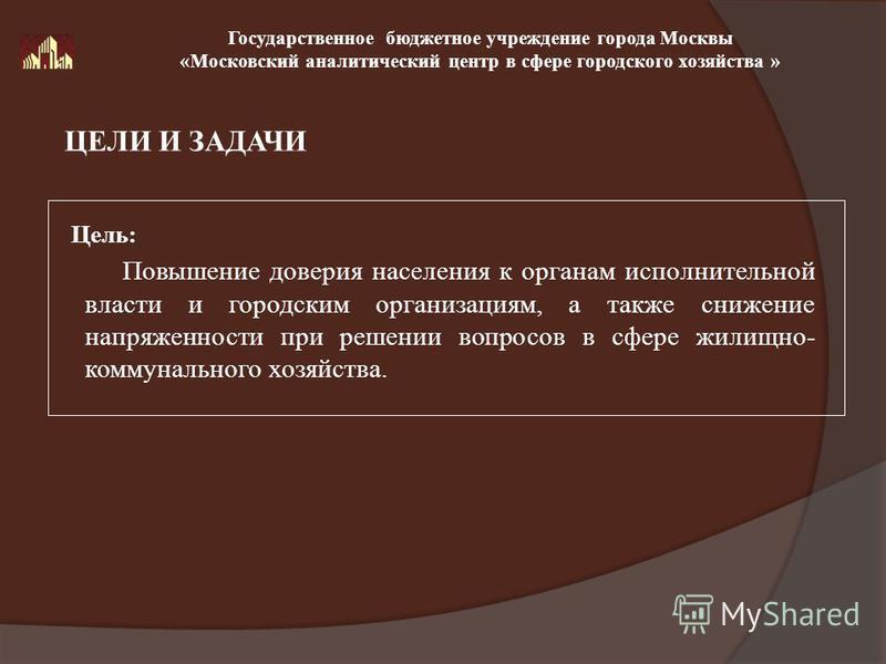 Повышение доверия населения к органам исполнительной власти и городским организациям, а также снижение напряженности при решении вопросов в сфере жилищно- коммунального хозяйства. ЦЕЛИ И ЗАДАЧИ Государственное бюджетное учреждение города Москвы «Моск