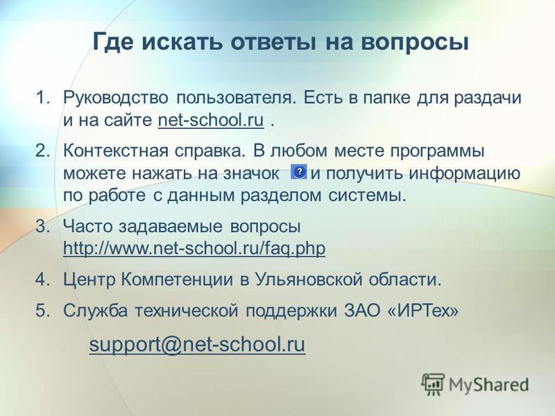 Где искать ответы на вопросы 1. Руководство пользователя. Есть в папке для раздачи и на сайте net-school.ru. 2. Контекстная справка. В любом месте программы можете нажать на значок и получить информацию по работе с данным разделом системы. 3. Часто з