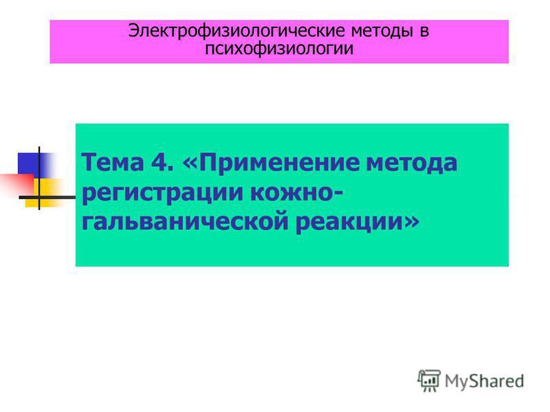 Тема 4. «Применение метода регистрации кожно- гальванической реакции» Электрофизиологические методы в психофизиологии