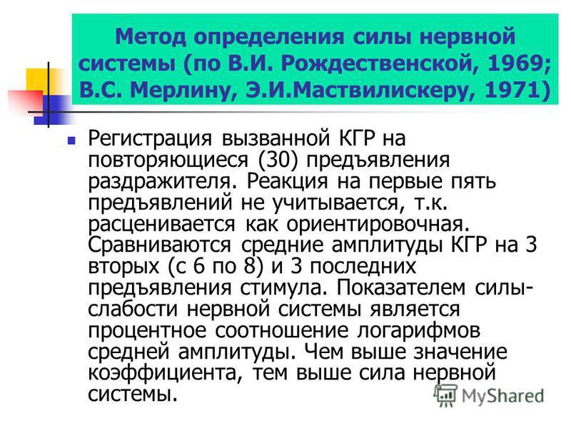 Метод определения силы нервной системы (по В.И. Рождественской, 1969; В.С. Мерлину, Э.И.Маствилискеру, 1971) Регистрация вызванной КГР на повторяющиеся (30) предъявления раздражителя. Реакция на первые пять предъявлений не учитывается, т.к. расценива