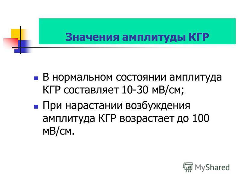 Значения амплитуды КГР В нормальном состоянии амплитуда КГР составляет 10-30 мВ/см; При нарастании возбуждения амплитуда КГР возрастает до 100 мВ/см.