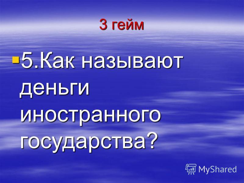 3 гейм 5. Как называют деньги иностранного государства? 5. Как называют деньги иностранного государства?