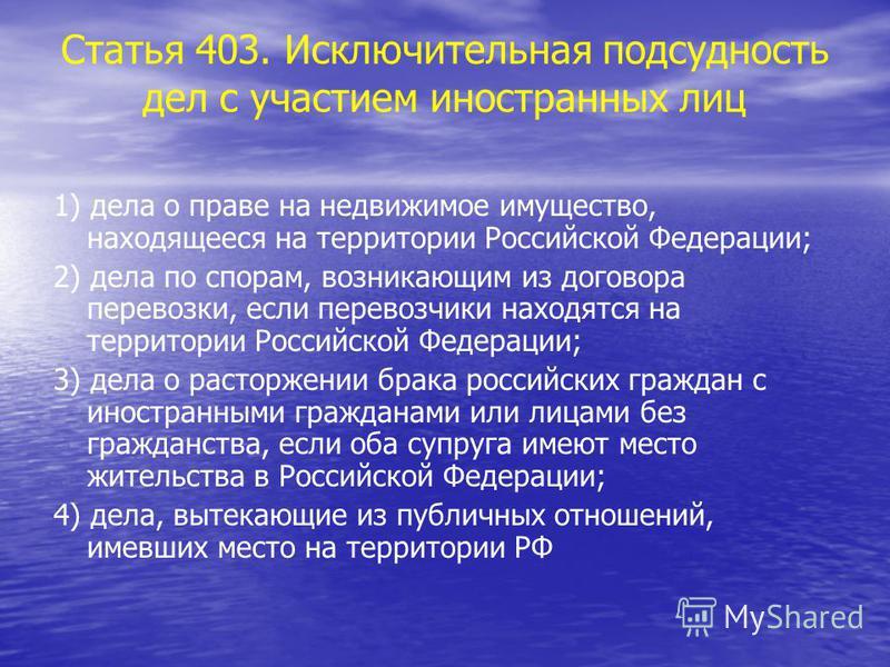 Статья 403. Исключительная подсудность дел с участием иностранных лиц 1) дела о праве на недвижимое имущество, находящееся на территории Российской Федерации; 2) дела по спорам, возникающим из договора перевозки, если перевозчики находятся на террито