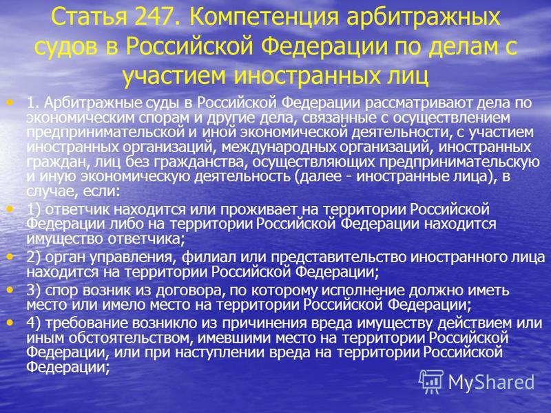 Статья 247. Компетенция арбитражных судов в Российской Федерации по делам с участием иностранных лиц 1. Арбитражные суды в Российской Федерации рассматривают дела по экономическим спорам и другие дела, связанные с осуществлением предпринимательской и
