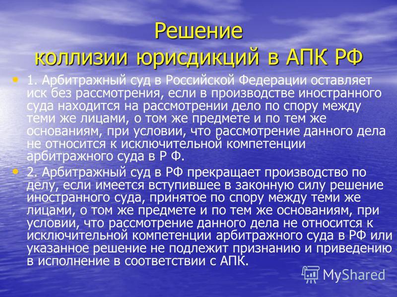 Решение коллизии юрисдикций в АПК РФ 1. Арбитражный суд в Российской Федерации оставляет иск без рассмотрения, если в производстве иностранного суда находится на рассмотрении дело по спору между теми же лицами, о том же предмете и по тем же основания