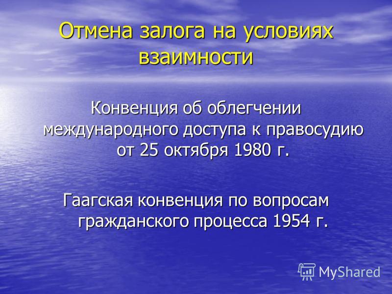 Отмена залога на условиях взаимности Конвенция об облегчении международного доступа к правосудию от 25 октября 1980 г. Гаагская конвенция по вопросам гражданского процесса 1954 г.
