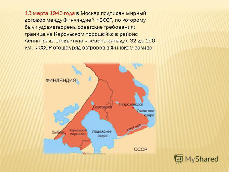 13 марта 1940 года в Москве подписан мирный договор между Финляндией и СССР, по которому были удовлетворены советские требования: граница на Карельском перешейке в районе Ленинграда отодвинута к северо-западу с 32 до 150 км, к СССР отошёл ряд острово