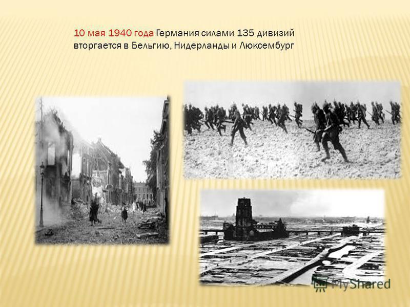 10 мая 1940 года Германия силами 135 дивизий вторгается в Бельгию, Нидерланды и Люксембург