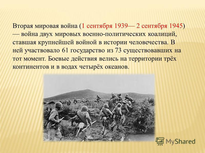 Вторая мировая война (1 сентября 1939 2 сентября 1945) война двух мировых военно-политических коалиций, ставшая крупнейшей войной в истории человечества. В ней участвовало 61 государство из 73 существовавших на тот момент. Боевые действия велись на т