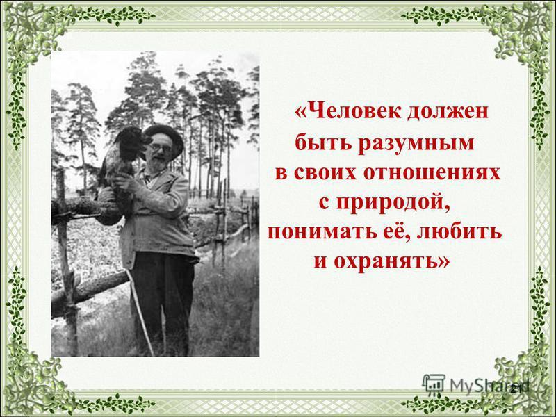 21 «Человек должен быть разумным в своих отношениях с природой, понимать её, любить и охранять»