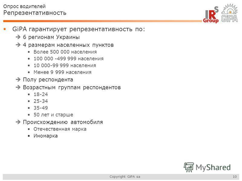 Copyright GiPA sa Опрос водителей Репрезентативность GiPA гарантирует репрезентативность по: 6 регионам Украины 4 размерам населенных пунктов Более 500 000 населения 100 000 -499 999 населения 10 000-99 999 населения Менее 9 999 населения Полу респон