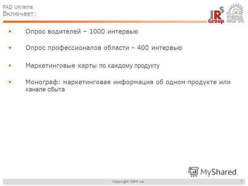 Copyright GiPA sa 7 Опрос водителей – 1000 интервью Опрос профессионалов области – 400 интервью Маркетинговые карты по каждому продукту Монограф: маркетинговая информация об одном продукте или канале сбыта PAD Ukraine Включает: