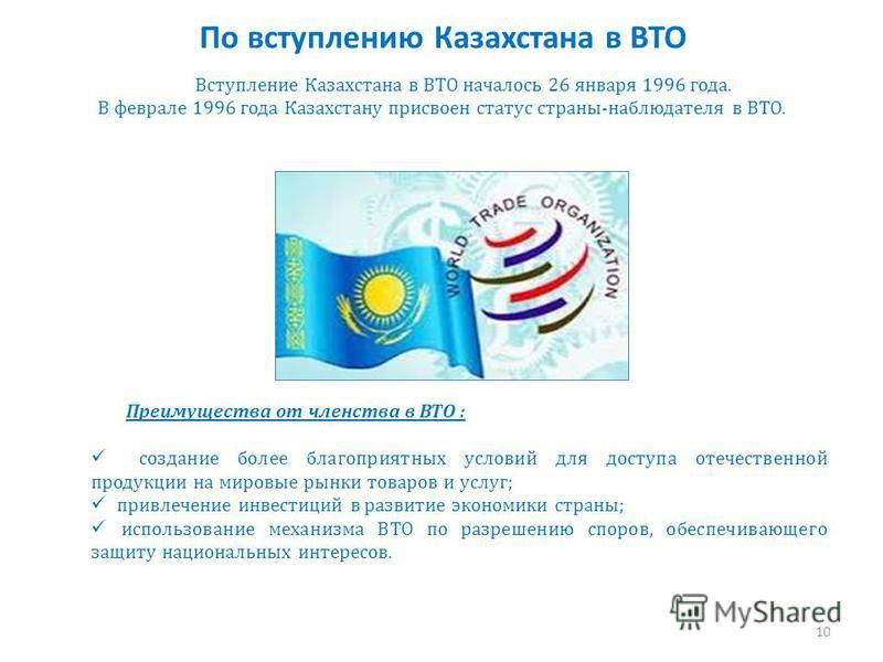 По вступлению Казахстана в ВТО Вступление Казахстана в ВТО началось 26 января 1996 года. В феврале 1996 года Казахстану присвоен статус страны-наблюдателя в ВТО. Преимущества от членства в ВТО : создание более благоприятных условий для доступа отечес