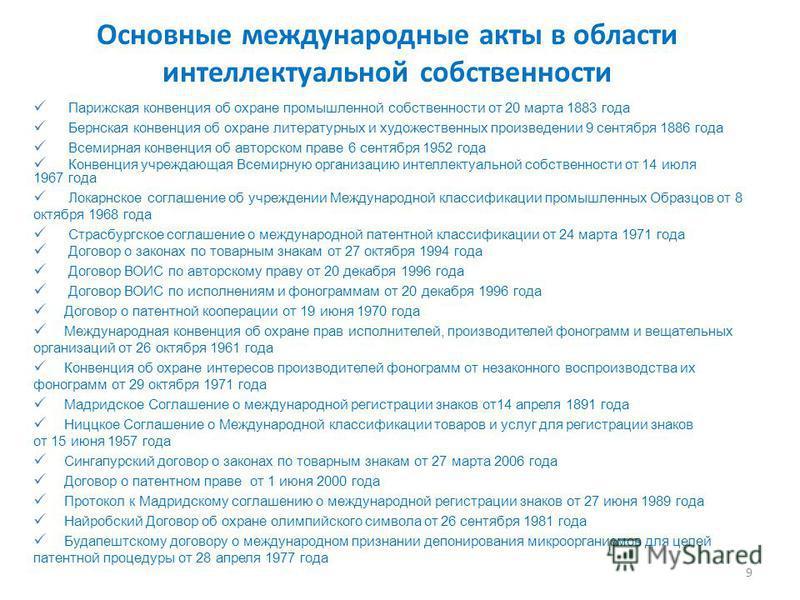Основные международные акты в области интеллектуальной собственности Парижская конвенция об охране промышленной собственности от 20 марта 1883 года Бернская конвенция об охране литературных и художественных произведении 9 сентября 1886 года Всемирная