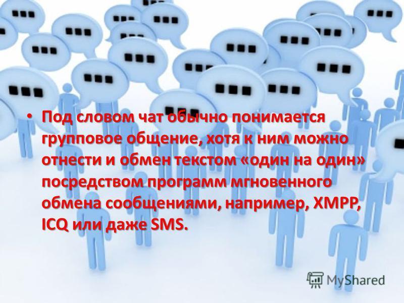 Под словом чат обычно понимается групповое общение, хотя к ним можно отнести и обмен текстом «один на один» посредством программ мгновенного обмена сообщениями, например, XMPP, ICQ или даже SMS. Под словом чат обычно понимается групповое общение, хот