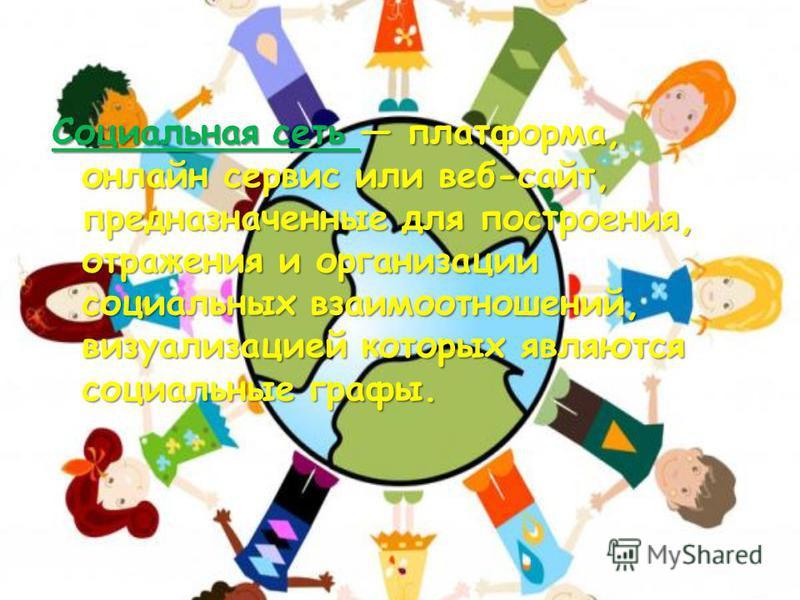 Социальная сеть платформа, онлайн сервис или веб-сайт, предназначенные для построения, отражения и организации социальных взаимоотношений, визуализацией которых являются социальные графы.