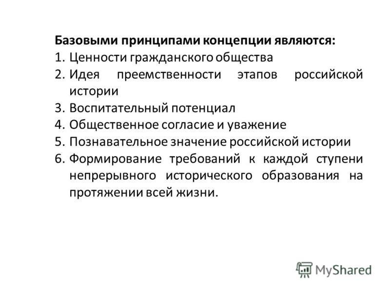 Базовыми принципами концепции являются: 1. Ценности гражданского общества 2. Идея преемственности этапов российской истории 3. Воспитательный потенциал 4. Общественное согласие и уважение 5. Познавательное значение российской истории 6. Формирование