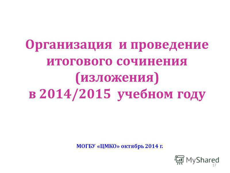 Организация и проведение итогового сочинения (изложения) в 2014/2015 учебном году МОГБУ «ЦМКО» октябрь 2014 г. 17