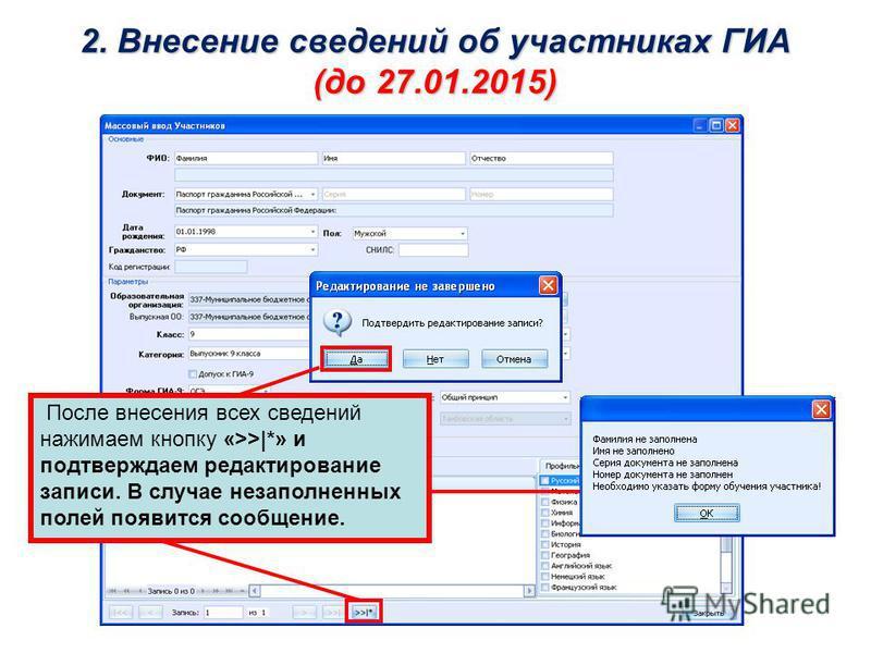 2. Внесение сведений об участниках ГИА (до 27.01.2015) После внесения всех сведений нажимаем кнопку «>>|*» и подтверждаем редактирование записи. В случае незаполненных полей появится сообщение.