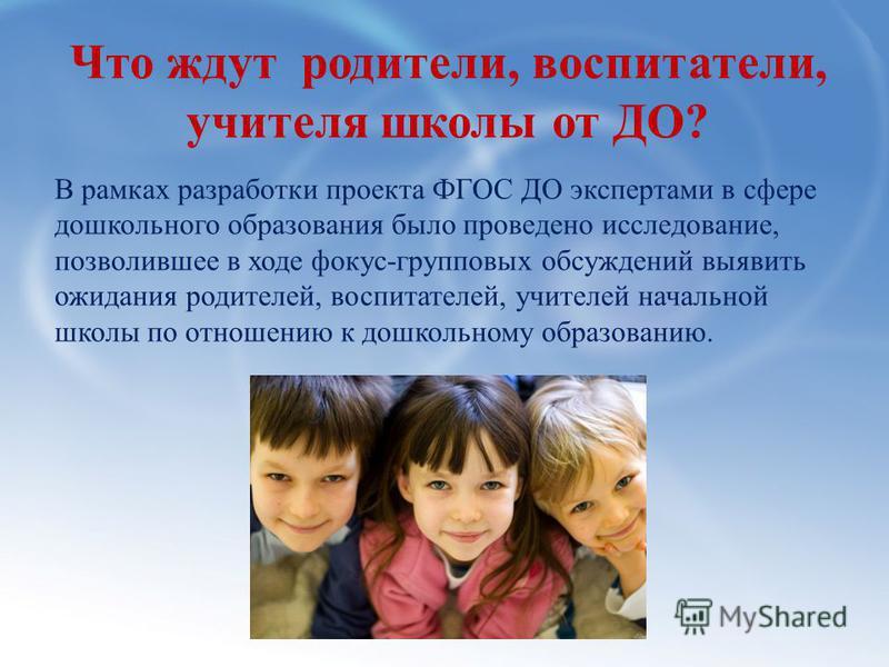 Что ждут родители, воспитатели, учителя школы от ДО? В рамках разработки проекта ФГОС ДО экспертами в сфере дошкольного образования было проведено исследование, позволившее в ходе фокус-групповых обсуждений выявить ожидания родителей, воспитателей, у