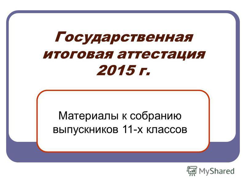 Государственная итоговая аттестация 2015 г. Материалы к собранию выпускников 11-х классов