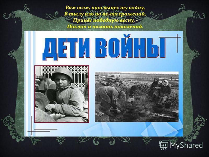 Вам всем, кто вынес ту войну, В тылу иль на полях сражений, Принёс победную весну, - Поклон и память поколений.