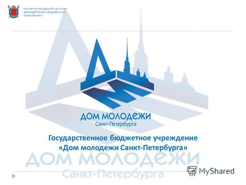 Комитет по молодежной политике и взаимодействию с общественными организациями Государственное бюджетное учреждение «Дом молодежи Санкт-Петербурга»