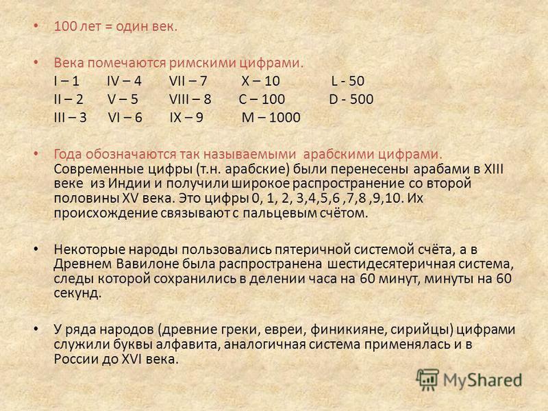 100 лет = один век. Века помечаются римскими цифрами. I – 1 IV – 4 VII – 7 X – 10 L - 50 II – 2 V – 5 VIII – 8 С – 100 D - 500 III – 3 VI – 6 IX – 9 М – 1000 Года обозначаются так называемыми арабскими цифрами. Современные цифры (т.н. арабские) были
