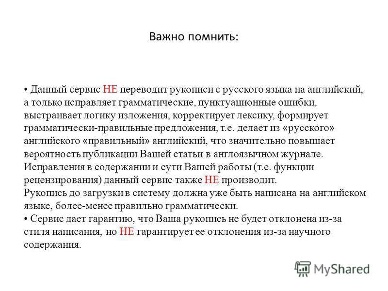 Важно помнить: Данный сервис НЕ переводит рукописи с русского языка на английский, а только исправляет грамматические, пунктуационные ошибки, выстраивает логику изложения, корректирует лексику, формирует грамматически-правильные предложения, т.е. дел