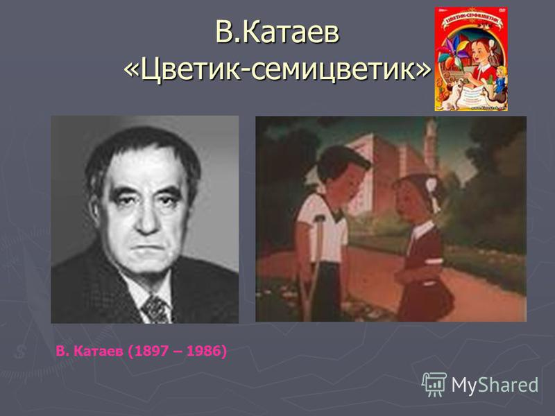 В.Катаев «Цветик-семицветик» В. Катаев (1897 – 1986)