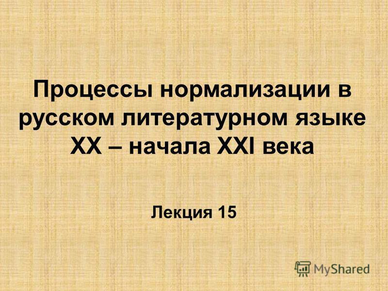 Процессы нормализации в русском литературном языке ХХ – начала ХХI века Лекция 15