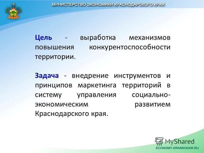 Цель - выработка механизмов повышения конкурентоспособности территории. Задача - внедрение инструментов и принципов маркетинга территорий в систему управления социально- экономическим развитием Краснодарского края.