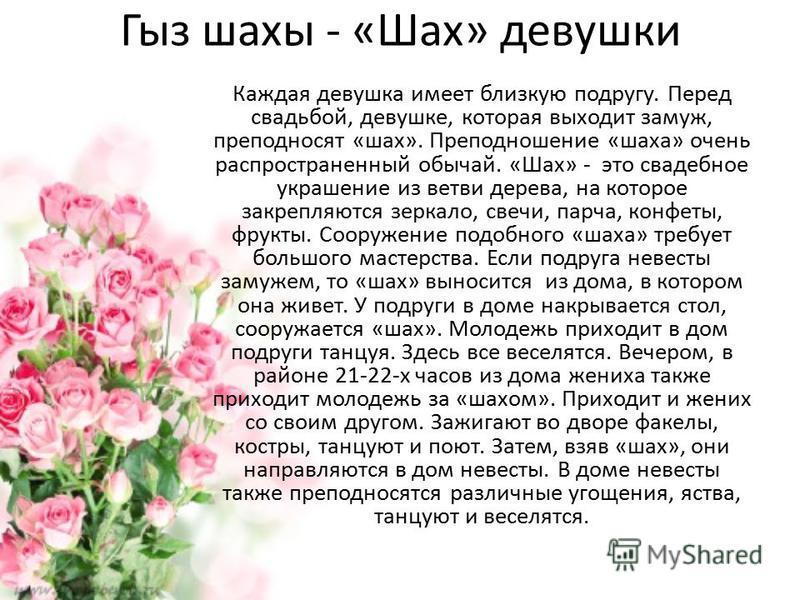 Гыз шахы - «Шах» девушки Каждая девушка имеет близкую подругу. Перед свадьбой, девушке, которая выходит замуж, преподносят «шах». Преподношение «шаха» очень распространенный обычай. «Шах» - это свадебное украшение из ветви дерева, на которое закрепля